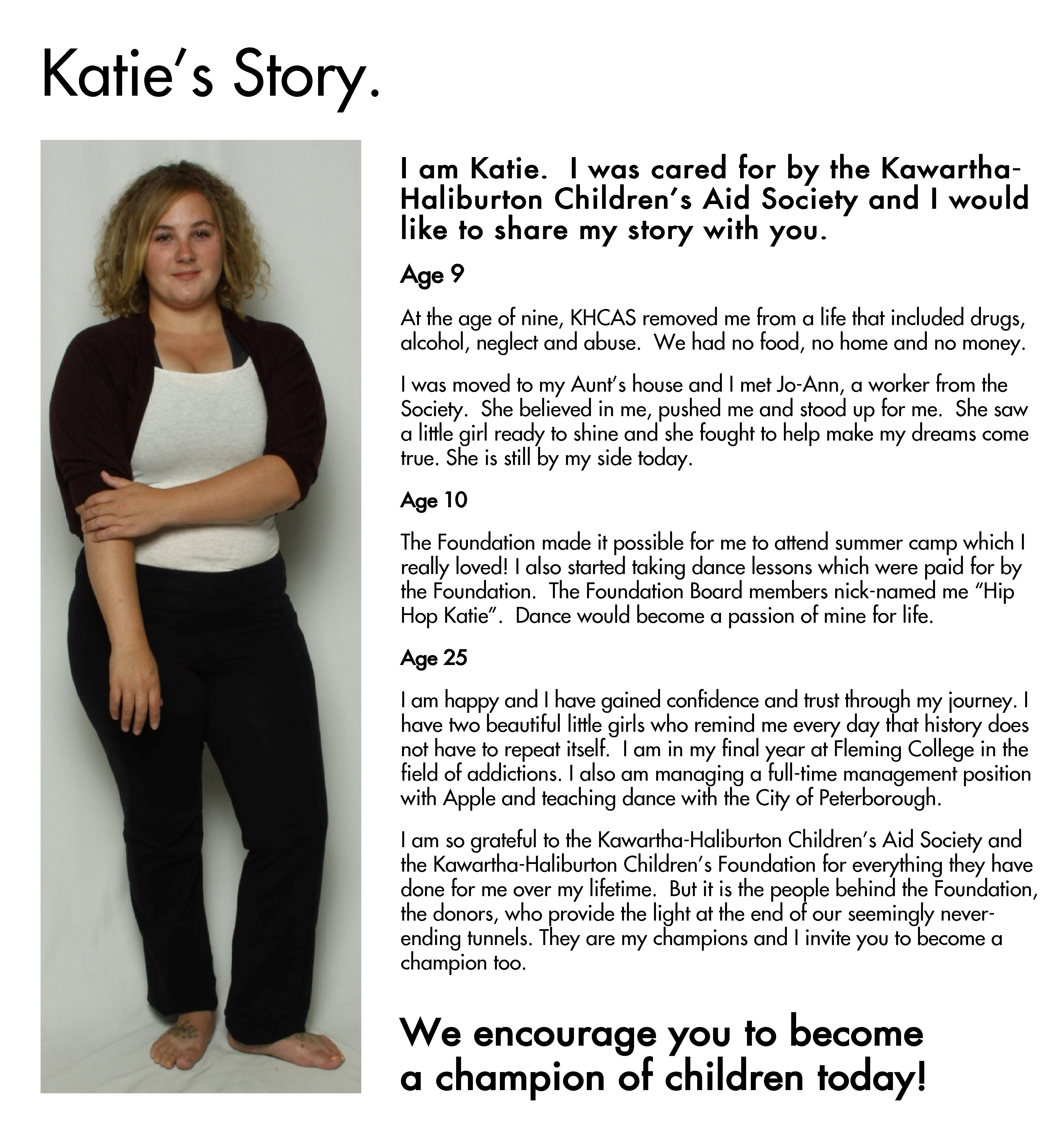 """A photo of Katie next to her testimonials. The text beside her says: I am Katie. I was cared for by the Kawartha-Haliburton Children's Aid Society and I would like to share my story with you. Age 9: At the age of nine, KHCAS removed me from a life that included drugs, alcohol, neglect and abuse. We had no food, no home and no money. I was moved to my Aunt's house and I met Jo-Ann, a worker from the Society. She believed in me, pushed me and stood up for me. She saw a little girl ready to shine and she fought to help make my dreams come true. She is still by my side today. Age 10: The Foundation made it possible for me to attend summer camp which I really loved! I also started taking dance lessons which were paid for by the Foundation. The Foundation Board members nick-named me """"Hip Hop Katie"""". Dance would become a passion of mine for life. Age 25: I am happy and I have gained confidence and trust through my journey. I have two beautiful little girls who remind me every day that history does not have to repeat itself. I am in my final year at Fleming College in the field of addictions. I also am managing a full-time management position with Apple and teaching dance with the City of Peterborough. I am so grateful to the Kawartha-Haliburton Children's Aid Society and the Kawartha-Haliburton Children's Foundation for everything they have done for me over my lifetime. But it is the people behind the Foundation, the donors, who provide the light at the end of our seemingly never-ending tunnels. They are my champions and I invite you to become a champion too. Her testimonial ends here, and the text below it says We encourage you to become a champion of children today!"""