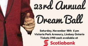 23rd Annual Dream Ball Sat. Nov. 18 Victoria Park Armoury, Lindsay ON Tickets $140 ea. Available at Scotiabank in Lindsay